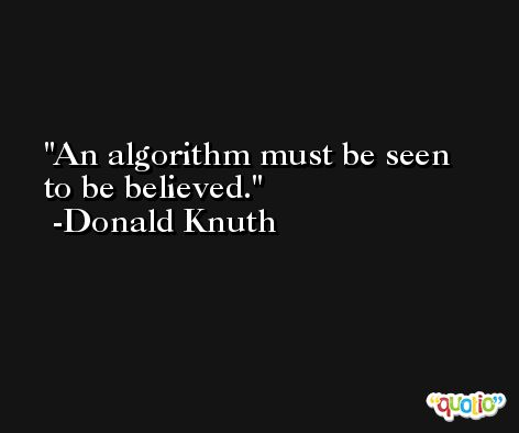 An algorithm must be seen to be believed. -Donald Knuth