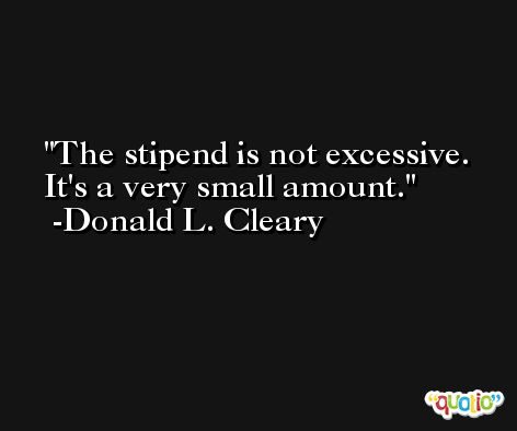 The stipend is not excessive. It's a very small amount. -Donald L. Cleary