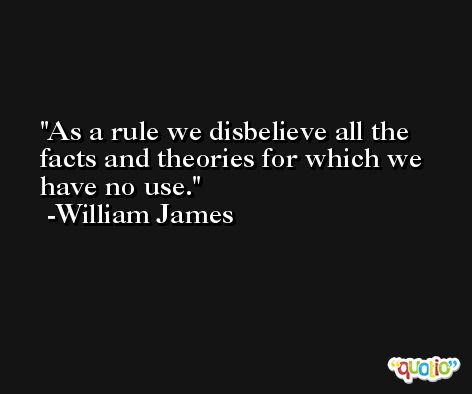 As a rule we disbelieve all the facts and theories for which we have no use. -William James