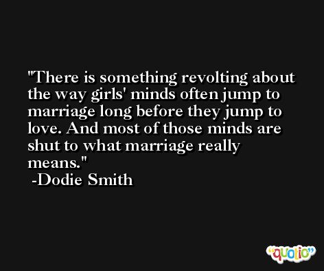 There is something revolting about the way girls' minds often jump to marriage long before they jump to love. And most of those minds are shut to what marriage really means. -Dodie Smith