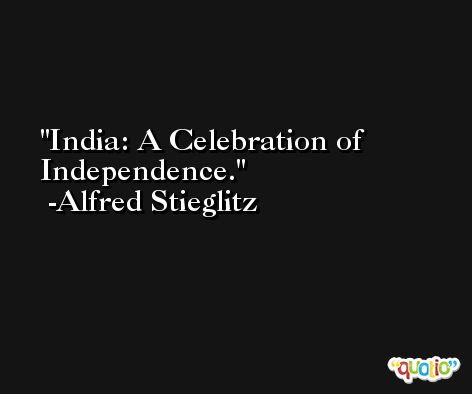 India: A Celebration of Independence. -Alfred Stieglitz