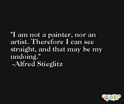 I am not a painter, nor an artist. Therefore I can see straight, and that may be my undoing. -Alfred Stieglitz