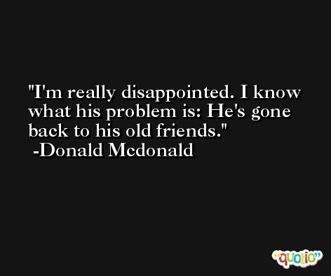 I'm really disappointed. I know what his problem is: He's gone back to his old friends. -Donald Mcdonald