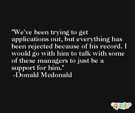 We've been trying to get applications out, but everything has been rejected because of his record. I would go with him to talk with some of these managers to just be a support for him. -Donald Mcdonald