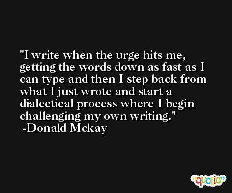 I write when the urge hits me, getting the words down as fast as I can type and then I step back from what I just wrote and start a dialectical process where I begin challenging my own writing. -Donald Mckay