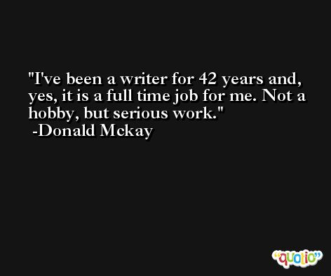 I've been a writer for 42 years and, yes, it is a full time job for me. Not a hobby, but serious work. -Donald Mckay