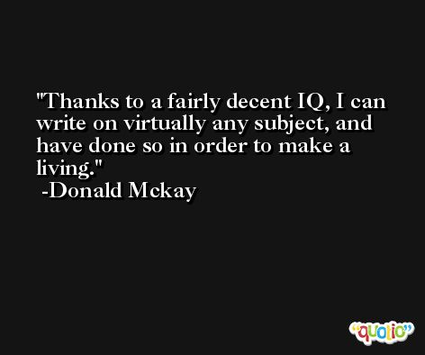Thanks to a fairly decent IQ, I can write on virtually any subject, and have done so in order to make a living. -Donald Mckay