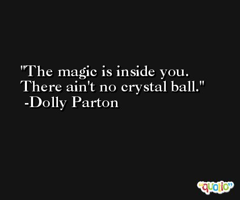 The magic is inside you. There ain't no crystal ball. -Dolly Parton