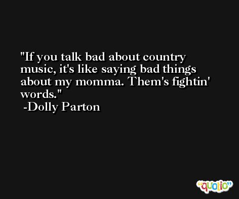 If you talk bad about country music, it's like saying bad things about my momma. Them's fightin' words. -Dolly Parton