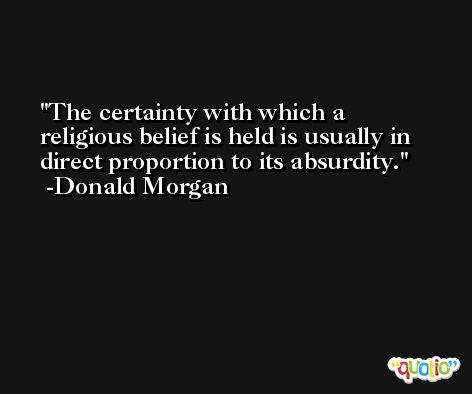 The certainty with which a religious belief is held is usually in direct proportion to its absurdity. -Donald Morgan