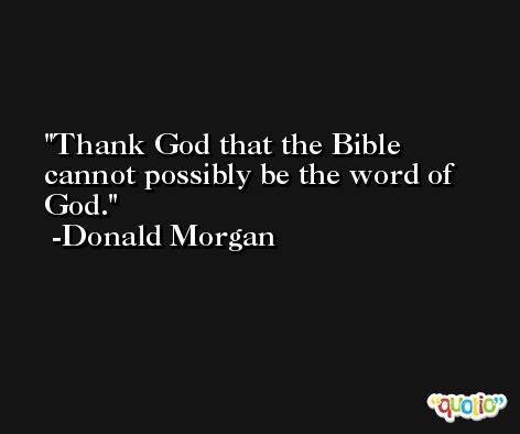 Thank God that the Bible cannot possibly be the word of God. -Donald Morgan