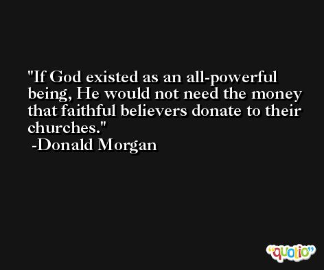 If God existed as an all-powerful being, He would not need the money that faithful believers donate to their churches. -Donald Morgan