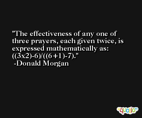 The effectiveness of any one of three prayers, each given twice, is expressed mathematically as:  ((3x2)-6)/((6+1)-7). -Donald Morgan