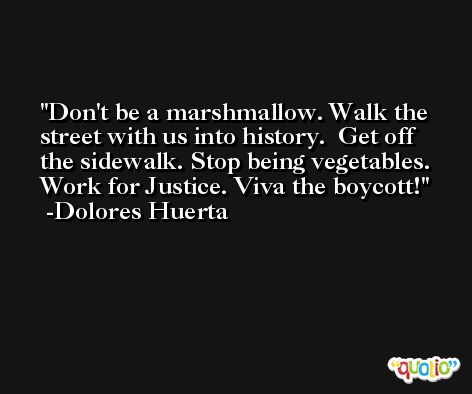Don't be a marshmallow. Walk the street with us into history.  Get off the sidewalk. Stop being vegetables. Work for Justice. Viva the boycott! -Dolores Huerta