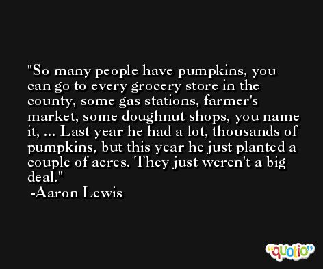 So many people have pumpkins, you can go to every grocery store in the county, some gas stations, farmer's market, some doughnut shops, you name it, ... Last year he had a lot, thousands of pumpkins, but this year he just planted a couple of acres. They just weren't a big deal. -Aaron Lewis