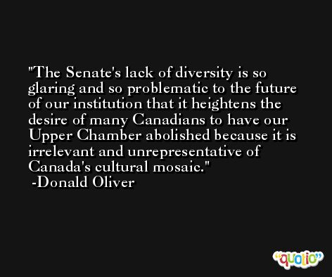 The Senate's lack of diversity is so glaring and so problematic to the future of our institution that it heightens the desire of many Canadians to have our Upper Chamber abolished because it is irrelevant and unrepresentative of Canada's cultural mosaic. -Donald Oliver