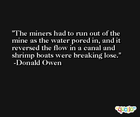 The miners had to run out of the mine as the water pored in, and it reversed the flow in a canal and shrimp boats were breaking lose. -Donald Owen