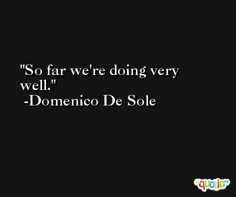 So far we're doing very well. -Domenico De Sole