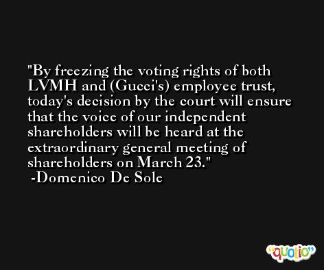 By freezing the voting rights of both LVMH and (Gucci's) employee trust, today's decision by the court will ensure that the voice of our independent shareholders will be heard at the extraordinary general meeting of shareholders on March 23. -Domenico De Sole