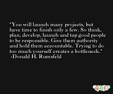 You will launch many projects, but have time to finish only a few. So think, plan, develop, launch and tap good people to be responsible. Give them authority and hold them accountable. Trying to do too much yourself creates a bottleneck. -Donald H. Rumsfeld