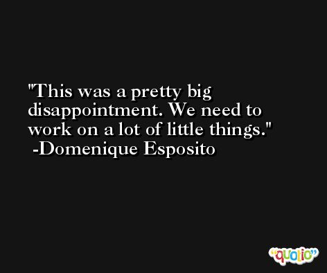 This was a pretty big disappointment. We need to work on a lot of little things. -Domenique Esposito