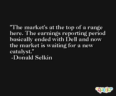 The market's at the top of a range here. The earnings reporting period basically ended with Dell and now the market is waiting for a new catalyst. -Donald Selkin