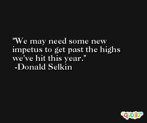 We may need some new impetus to get past the highs we've hit this year. -Donald Selkin