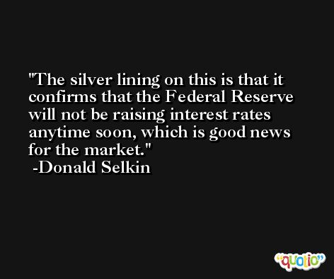 The silver lining on this is that it confirms that the Federal Reserve will not be raising interest rates anytime soon, which is good news for the market. -Donald Selkin