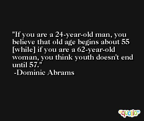 If you are a 24-year-old man, you believe that old age begins about 55 [while] if you are a 62-year-old woman, you think youth doesn't end until 57. -Dominic Abrams
