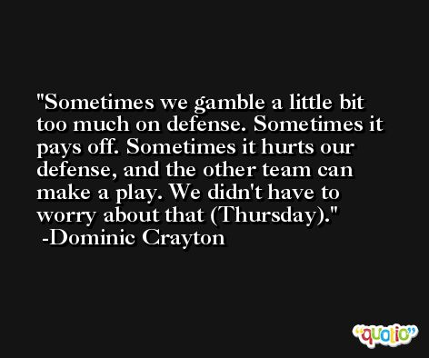 Sometimes we gamble a little bit too much on defense. Sometimes it pays off. Sometimes it hurts our defense, and the other team can make a play. We didn't have to worry about that (Thursday). -Dominic Crayton