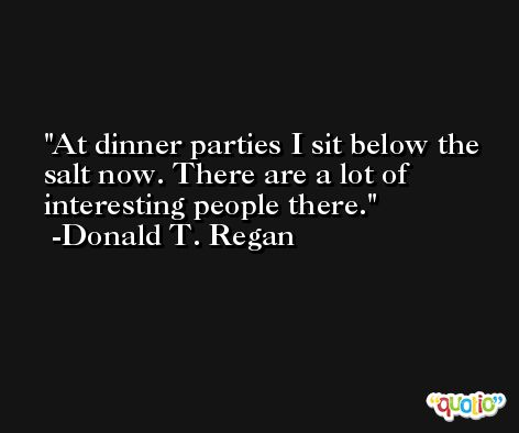 At dinner parties I sit below the salt now. There are a lot of interesting people there. -Donald T. Regan