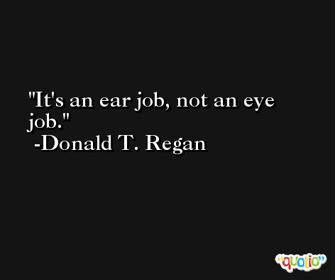 It's an ear job, not an eye job. -Donald T. Regan