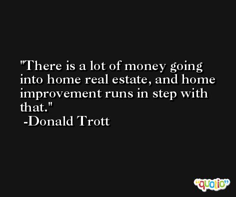 There is a lot of money going into home real estate, and home improvement runs in step with that. -Donald Trott