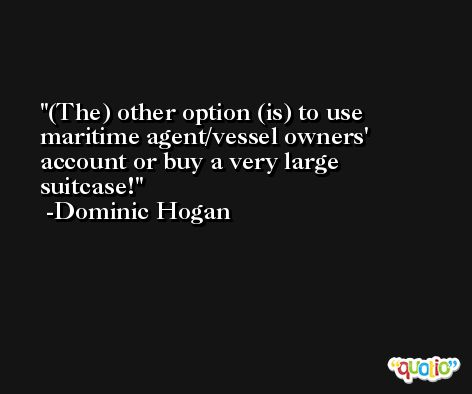 (The) other option (is) to use maritime agent/vessel owners' account or buy a very large suitcase! -Dominic Hogan