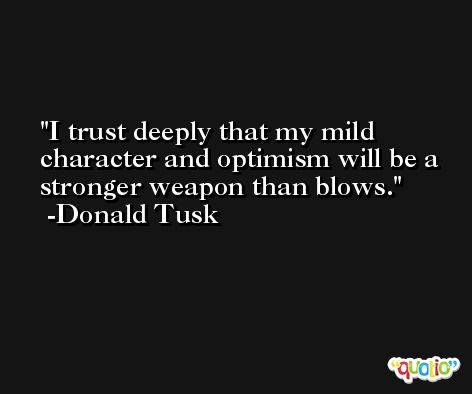 I trust deeply that my mild character and optimism will be a stronger weapon than blows. -Donald Tusk