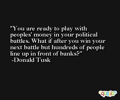 You are ready to play with peoples' money in your political battles. What if after you win your next battle but hundreds of people line up in front of banks? -Donald Tusk
