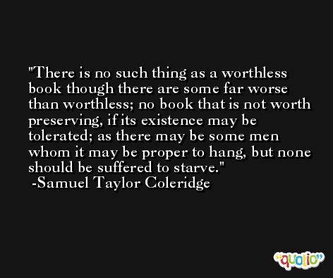 There is no such thing as a worthless book though there are some far worse than worthless; no book that is not worth preserving, if its existence may be tolerated; as there may be some men whom it may be proper to hang, but none should be suffered to starve. -Samuel Taylor Coleridge