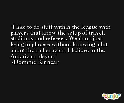 I like to do stuff within the league with players that know the setup of travel, stadiums and referees. We don't just bring in players without knowing a lot about their character. I believe in the American player. -Dominic Kinnear