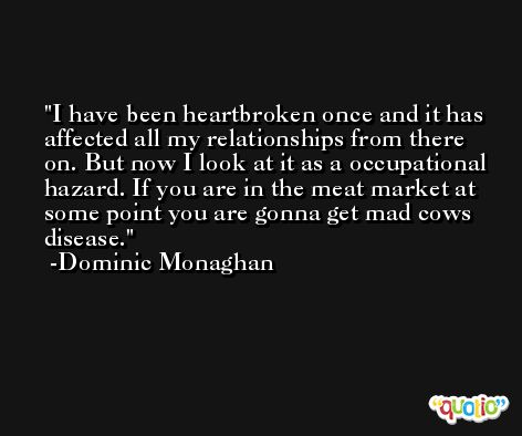 I have been heartbroken once and it has affected all my relationships from there on. But now I look at it as a occupational hazard. If you are in the meat market at some point you are gonna get mad cows disease. -Dominic Monaghan