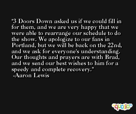 3 Doors Down asked us if we could fill in for them, and we are very happy that we were able to rearrange our schedule to do the show. We apologize to our fans in Portland, but we will be back on the 22nd, and we ask for everyone's understanding. Our thoughts and prayers are with Brad, and we send our best wishes to him for a speedy and complete recovery. -Aaron Lewis