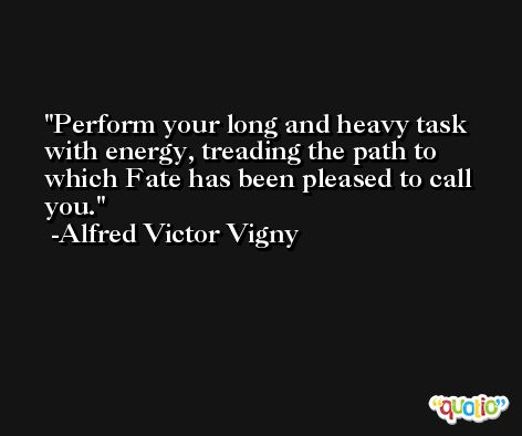 Perform your long and heavy task with energy, treading the path to which Fate has been pleased to call you. -Alfred Victor Vigny
