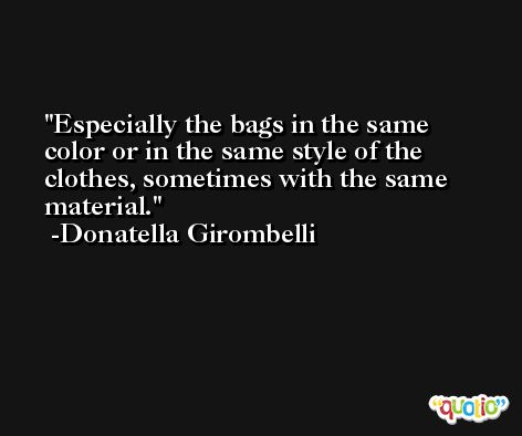 Especially the bags in the same color or in the same style of the clothes, sometimes with the same material. -Donatella Girombelli