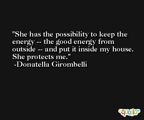 She has the possibility to keep the energy -- the good energy from outside -- and put it inside my house. She protects me. -Donatella Girombelli