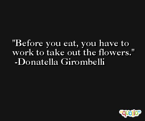 Before you eat, you have to work to take out the flowers. -Donatella Girombelli