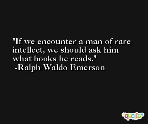 If we encounter a man of rare intellect, we should ask him what books he reads. -Ralph Waldo Emerson
