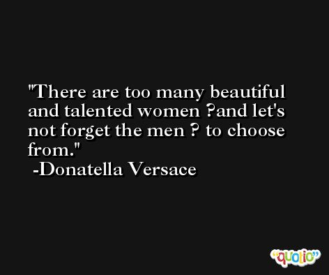 There are too many beautiful and talented women ?and let's not forget the men ? to choose from. -Donatella Versace