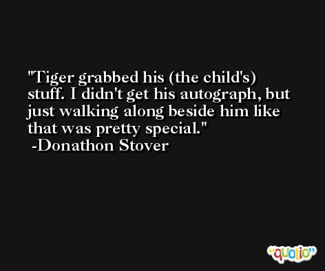 Tiger grabbed his (the child's) stuff. I didn't get his autograph, but just walking along beside him like that was pretty special. -Donathon Stover