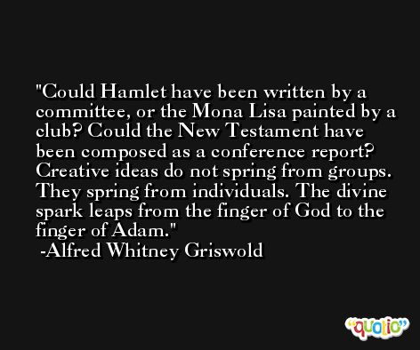 Could Hamlet have been written by a committee, or the Mona Lisa painted by a club? Could the New Testament have been composed as a conference report? Creative ideas do not spring from groups. They spring from individuals. The divine spark leaps from the finger of God to the finger of Adam. -Alfred Whitney Griswold