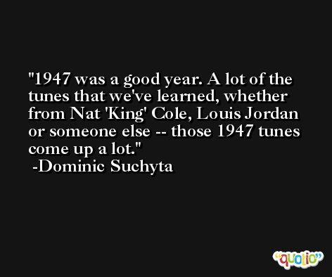 1947 was a good year. A lot of the tunes that we've learned, whether from Nat 'King' Cole, Louis Jordan or someone else -- those 1947 tunes come up a lot. -Dominic Suchyta