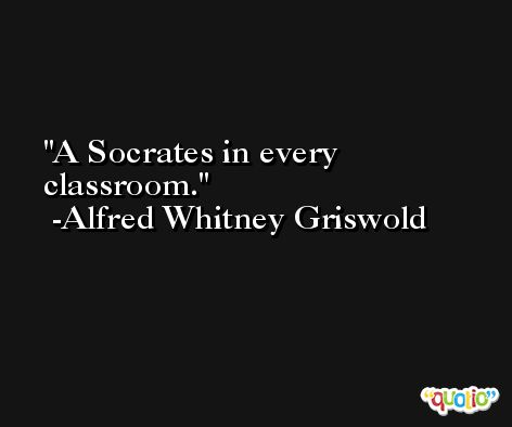 A Socrates in every classroom. -Alfred Whitney Griswold